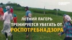 Как детский летний лагерь в России тренируется убегать от проверок