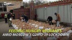 Feeding Hungry Migrants Amid Moscow's COVID-19 Lockdown